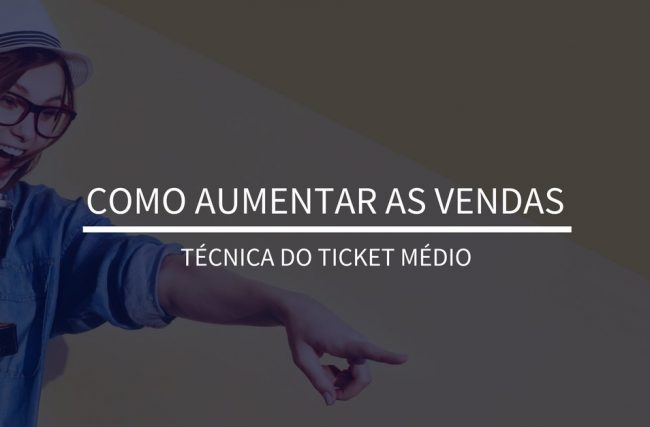 Como aumentar as vendas | Técnica do Ticket Médio